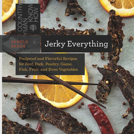 Jerky Everything : Foolproof and Flavorful Recipes for Beef, Pork, Poultry, Game, Fish, Fruit, and Even