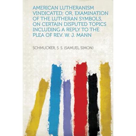 American Lutheranism Vindicated; Or, Examination of the Lutheran Symbols, on Certain Disputed Topics Including a Reply to the Plea of REV. W. J. Mann