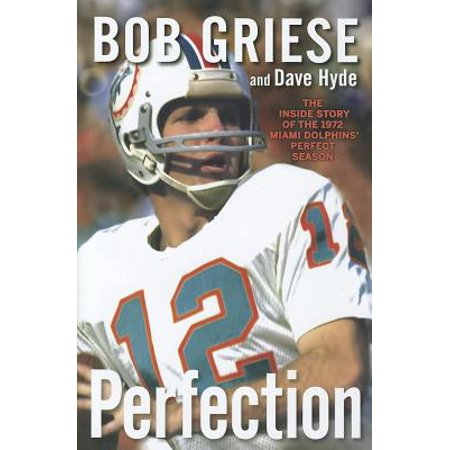 Perfection : The Inside Story of the 1972 Miami Dolphins' Perfect