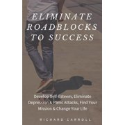 Eliminate Roadblocks to Success: Develop Self-Esteem, Eliminate Depression & Panic Attacks, Find Your Mission & Change Your Life - eBook