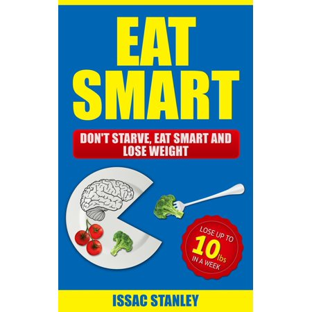 Eat Smart: Don't Starve, Eat Smart and Lose Weight - Lose Up To 10 Pounds In Just One Week -