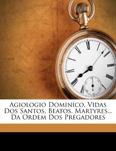 Agiologio Dominico, Vidas DOS Santos, Beatos, Martyres... Da Ordem DOS Pregadores by