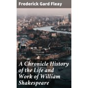 A Chronicle History of the Life and Work of William Shakespeare - eBook