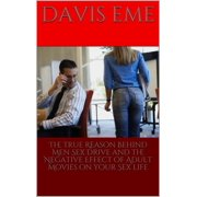 The True Reason Behind Men Sex Drive and the Negative Effect of Adult Movies on Your Sex Life - eBook