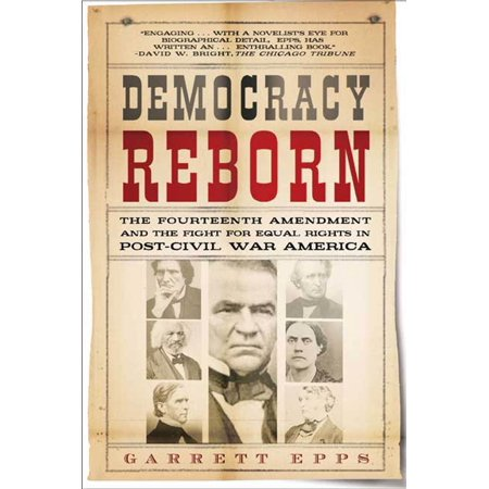 Democracy Reborn : The Fourteenth Amendment and the Fight for Equal Rights in Post-Civil War