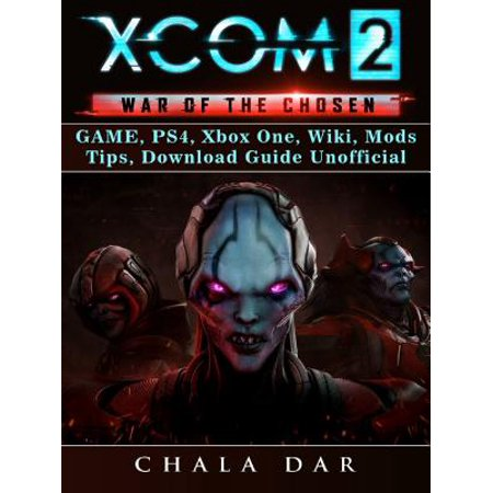 Xcom 2 War of The Chosen Game, PS4, Xbox One, Wiki, Mods, Tips, Download Guide Unofficial -