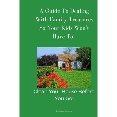 A Guide to Dealing with Family Treasures So Your Kids Won't Have to : Clean Your House Before You (Dealing With The Death Of A Child)