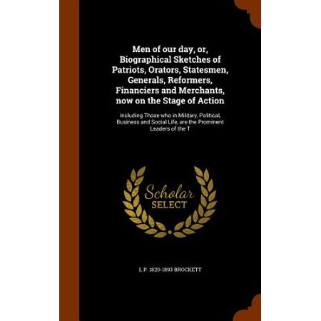 Men of Our Day, Or, Biographical Sketches of Patriots, Orators, Statesmen, Generals, Reformers, Financiers and Merchants, Now on the Stage of Action : Including Those Who in Military, Political, Business and Social Life, Are the Prominent Leaders of the