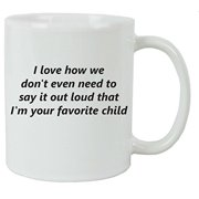 I Love How We Don't Even Need to Say It Out Loud That Im Your Favorite Child 11 oz Ceramic Coffee Mug - Great Gift for Father's, Mothers's Day, Birthday, or Christmas Gift for Dad, Mom