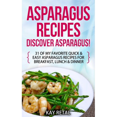 Asparagus Recipes: Discover Asparagus! 31 Of My Favorite Quick & Easy Asparagus Recipes for Breakfast, Lunch & Dinner - eBook ()