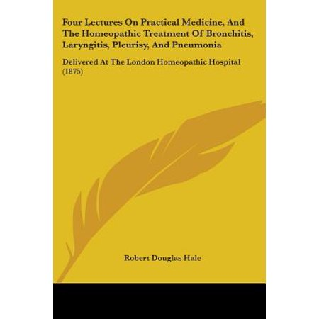 Four Lectures On Practical Medicine  And The Homeopathic Treatment Of Bronchitis  Laryngitis  Pleurisy  And Pneumonia  Delivered At The London Homeopa