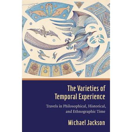 The Varieties of Temporal Experience : Travels in Philosophical, Historical, and Ethnographic