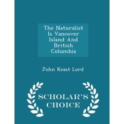 The Naturalist Is Vancover Island and British Columbia - Scholar's Choice Edition