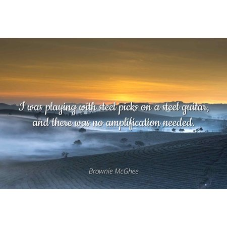 Brownie McGhee - I was playing with steel picks on a steel guitar, and there was no amplification needed. - Famous Quotes Laminated POSTER PRINT (Morrell Steel Guitar)