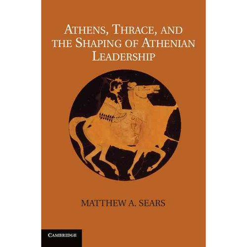 Athens, Thrace, and the Shaping of Athenian Leadership. Matthew A. Sears