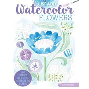Just Add Watercolor Flowers : Easy Techniques and Beautiful Patterns for True Beginners