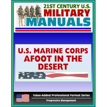 21st Century U.S. Military Manuals: Afoot in the Desert, Desert Survival, Deserts of the World Marine Corps Field Manual - FMFRP 0-53 (Value-Added Professional Format Series) - eBook ()