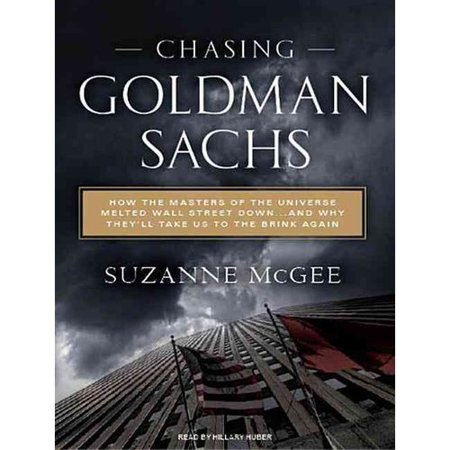 Chasing Goldman Sachs  How The Masters Of The Universe Melted Wall Street Down   And Why Theyll Take Us To The Brink Again