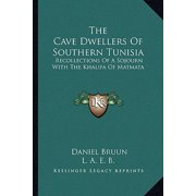The Cave Dwellers of Southern Tunisia : Recollections of a Sojourn with the Khalifa of Matmata