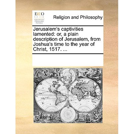 Jerusalem's Captivities Lamented : Or, a Plain Description of Jerusalem, from Joshua's Time to the Year of Christ, 1517.