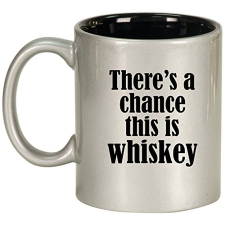 Ceramic Coffee Tea Mug Cup There's A Chance This Is Whiskey