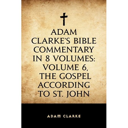 Adam Clarke's Bible Commentary in 8 Volumes: Volume 6, The Gospel According to St. John - (Origenes Commentary On The Gospel According To John)