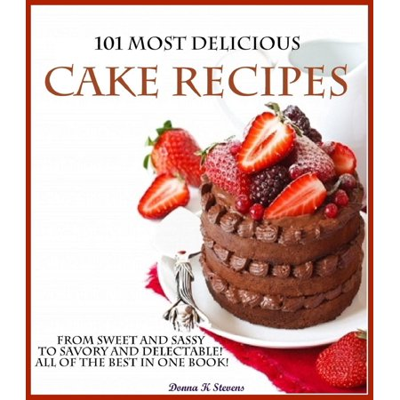 101 Most Delicious Cake Recipes From Sweet and Sassy to Savory and Delectable! All of the Best in One Book! -