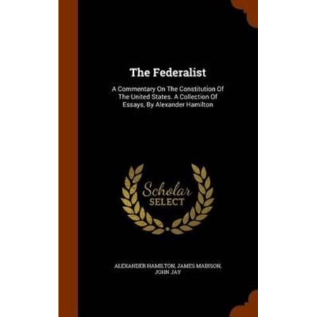 The Federalist  A Commentary On The Constitution Of The United States  A Collection Of Essays  By Alexander Hamilton