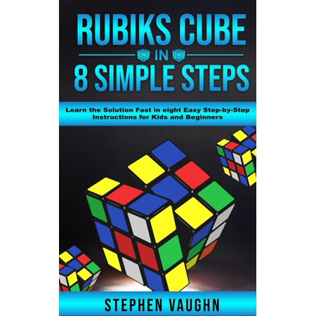 Rubiks Cube In 8 Simple Steps - Learn The Solution Fast In Eight Easy Step-By-Step Instructions For Kids And Beginners -