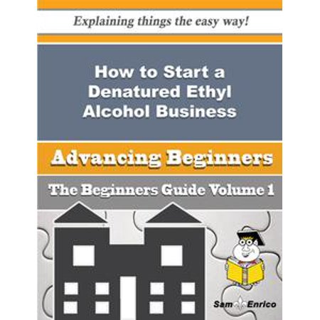 How to Start a Denatured Ethyl Alcohol Business (Beginners Guide) - eBook