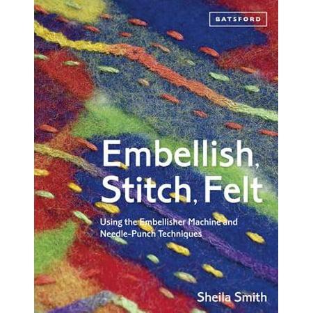 - Embellish, Stitch, Felt : Using the Embellisher Machine and Needle-Punch Techniques