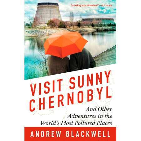 Visit Sunny Chernobyl : And Other Adventures in the World's Most Polluted (Top 10 Best Places To Visit In California)