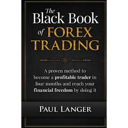 The Black Book Of Forex Trading  A Proven Method To Become A Profitable Trader In Four Months And Reach Your Financial Freedom By Doing It