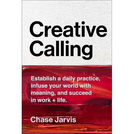 Creative Calling : Establish a Daily Practice, Infuse Your World with Meaning, and Find Success in Work +