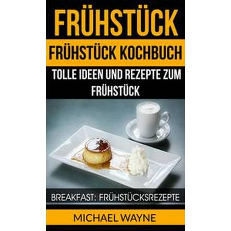 Frühstück: Frühstück Kochbuch: Tolle Ideen und Rezepte zum Frühstück (Breakfast: Frühstücksrezepte) - eBook for $<!---->
