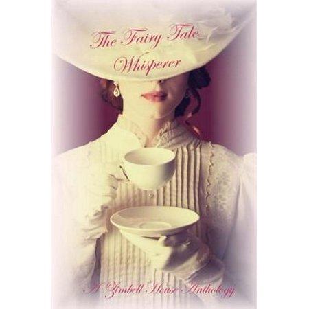 The Fairy Tale Whisperer : A Zimbell House Anthology