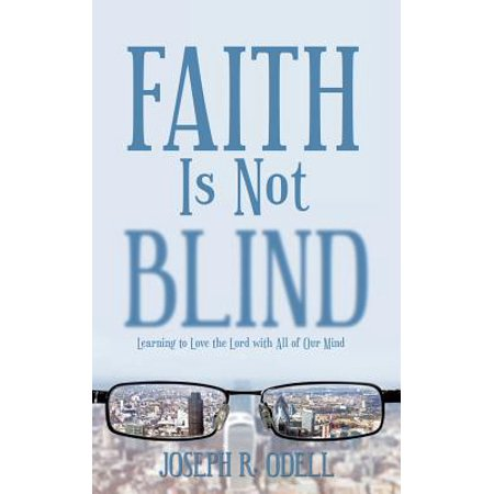 Faith Is Not Blind : Learning to Love the Lord with All of Our