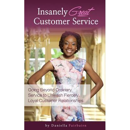 Insanely Great Customer Service  Going Beyond Ordinary Service To Unleash Fiercely Loyal Customer Relationships