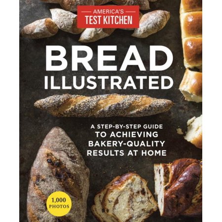 Bread Illustrated  A Step By Step Guide To Achieving Bakery Quality Results At Home