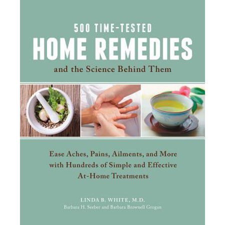 500 Time-Tested Home Remedies and the Science Behind Them : Ease Aches, Pains, Ailments, and More with Hundreds of Simple and Effective At-Home
