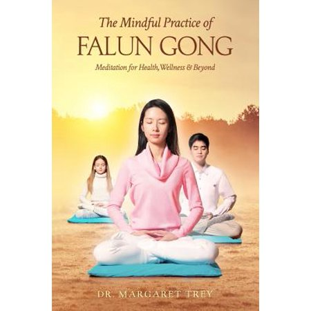 The Mindful Practice of Falun Gong : Meditation for Health, Wellness, and Beyond