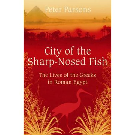 City of the Sharp-Nosed Fish: The Lives of the Greeks in Roman Egypt (Paperback)