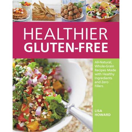 Healthier Gluten-Free : All-Natural, Whole-Grain Recipes That Get Rid of the Refined Starches, Fillers, and Chemical Gums for a Truly Healthy Gluten-Free (Get Rid Of No See Ums In House)