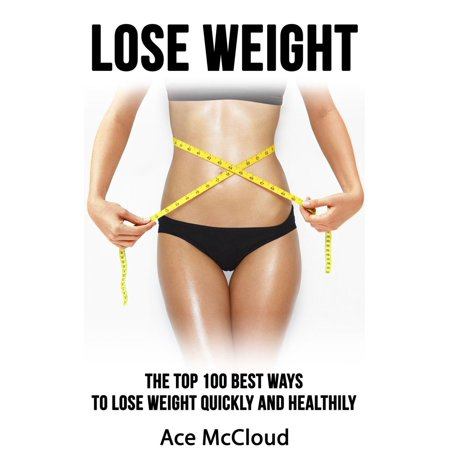 Lose Weight: The Top 100 Best Ways To Lose Weight Quickly and Healthily -