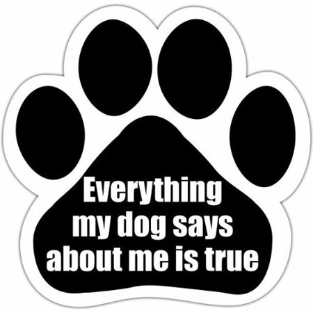 Everything my dog says about me is true Paw Print - Paw Me