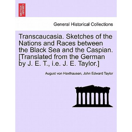 Transcaucasia. Sketches of the Nations and Races Between the Black Sea and the Caspian. [Translated from the German by J. E. T., i.e. J. E.