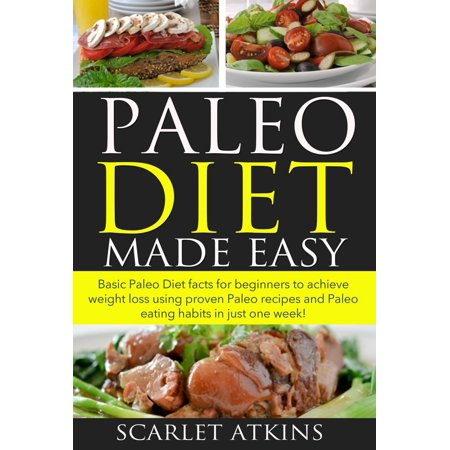 Paleo Diet Made Easy Basic Paleo Diet Facts for Beginners to achieve weight loss using proven Paleo Recipes and Paleo Eating Habits in just one week! -