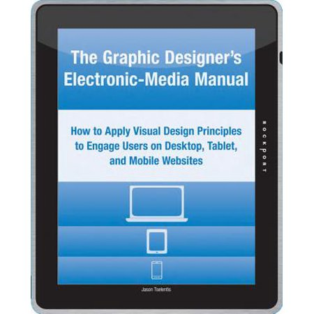The Graphic Designer's Electronic-Media Manual : How to Apply Visual Design Principles to Engage Users on Desktop, Tablet, and Mobile