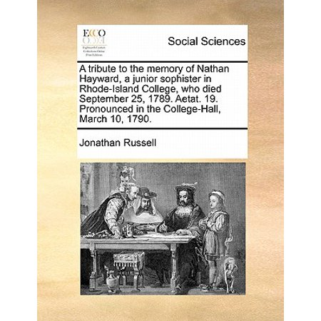 A Tribute to the Memory of Nathan Hayward, a Junior Sophister in Rhode-Island College, Who Died September 25, 1789. Aetat. 19. Pronounced in the College-Hall, March 10,