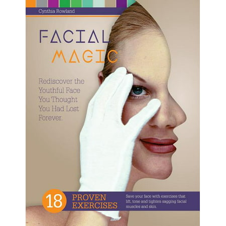 Facial Magic - Rediscover the Youthful Face You Thought You Had Lost Forever! : Save Your Face with 18 Proven Exercises to Lift, Tone and Tighten Sagging Facial Features